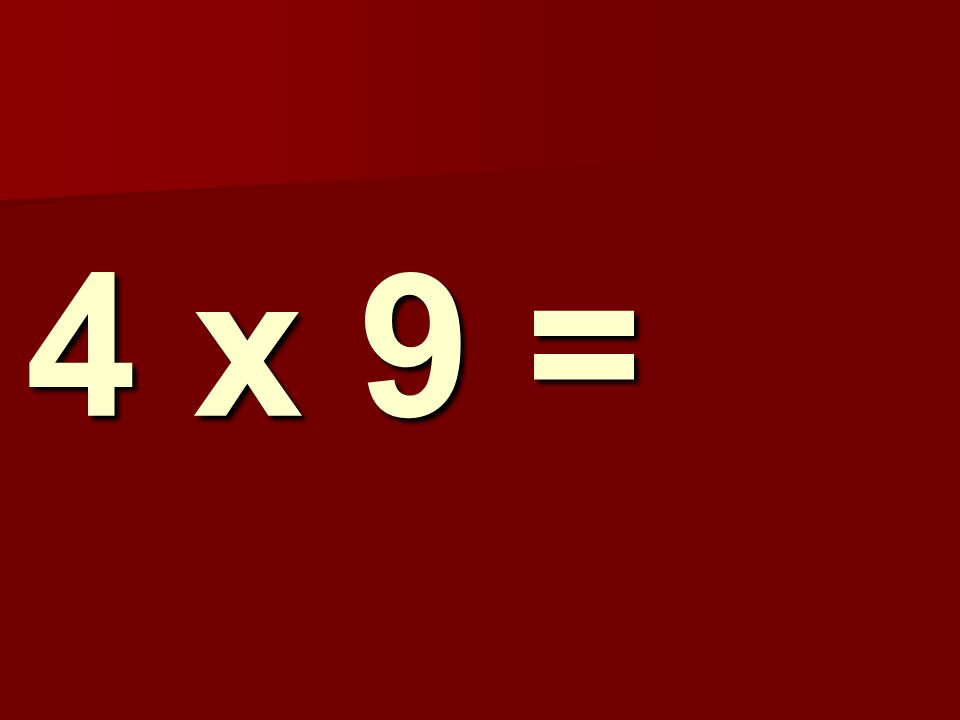 4 x 9 =