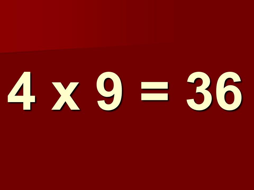 4 x 9 = 36