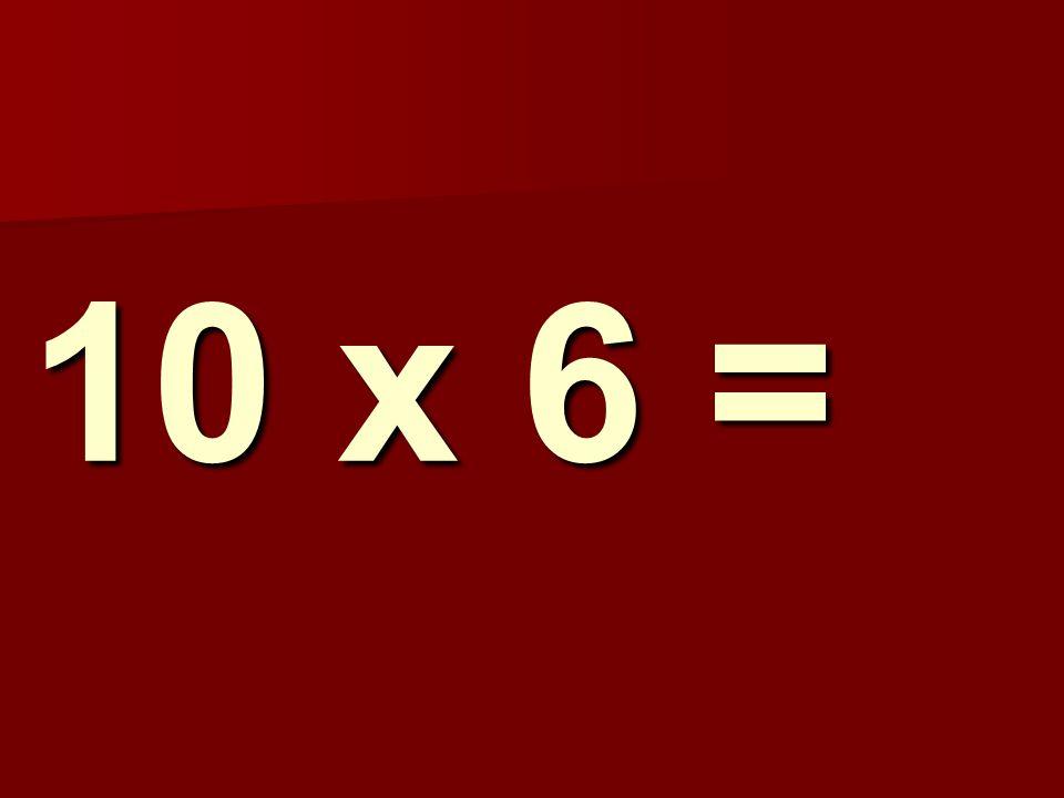 10 x 6 =