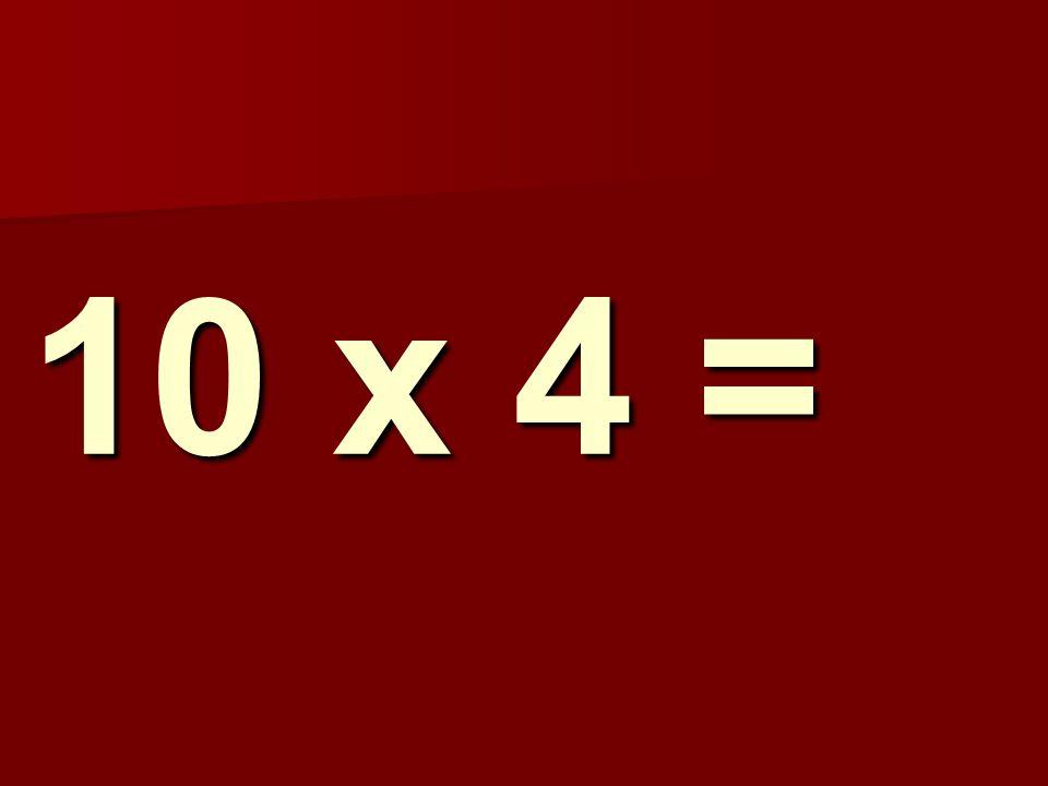 10 x 4 =