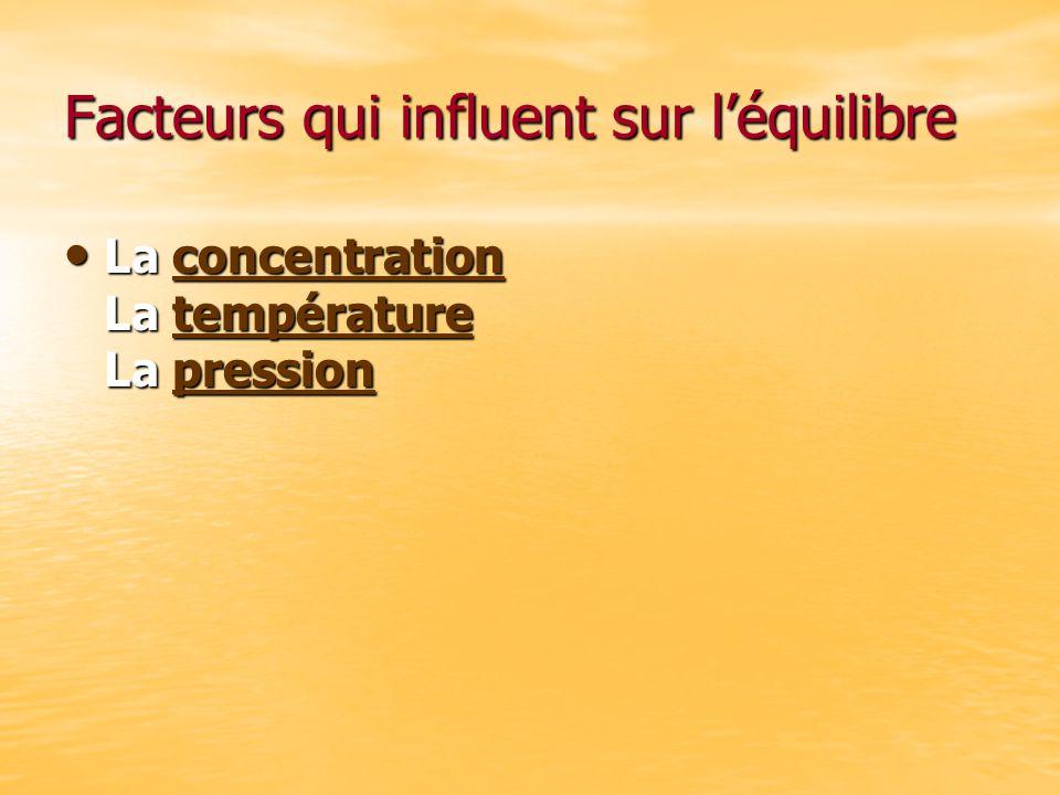 Facteurs qui influent sur léquilibre La concentration La température La pression La concentration La température La pressionconcentrationtempératurepr