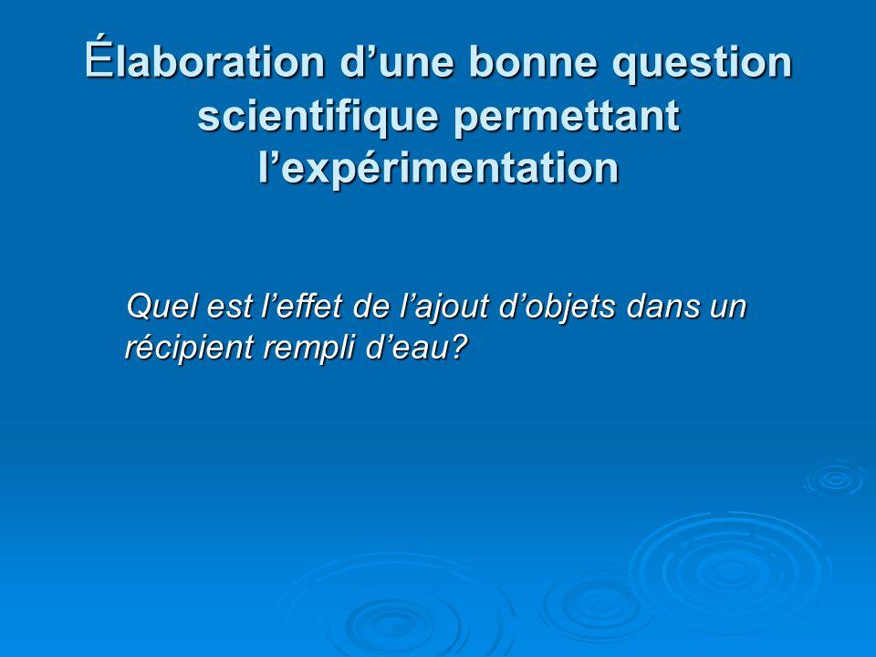 É laboration dune bonne question scientifique permettant lexpérimentation Quel est leffet de lajout dobjets dans un récipient rempli deau.