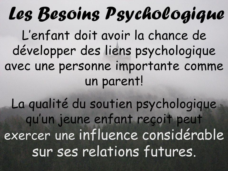 Les Besoins Psychologique Lenfant doit avoir la chance de développer des liens psychologique avec une personne importante comme un parent.