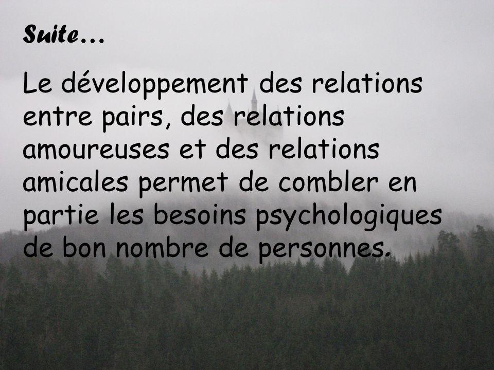Suite… Le développement des relations entre pairs, des relations amoureuses et des relations amicales permet de combler en partie les besoins psychologiques de bon nombre de personnes.
