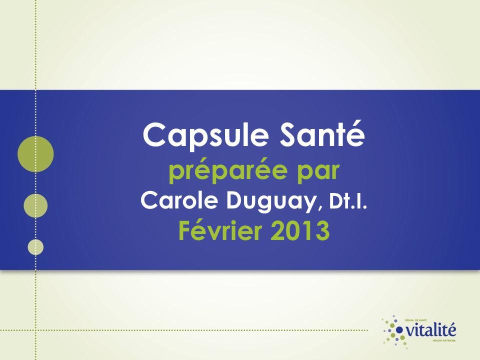 Capsule Santé préparée par Carole Duguay, Dt.I. Février 2013