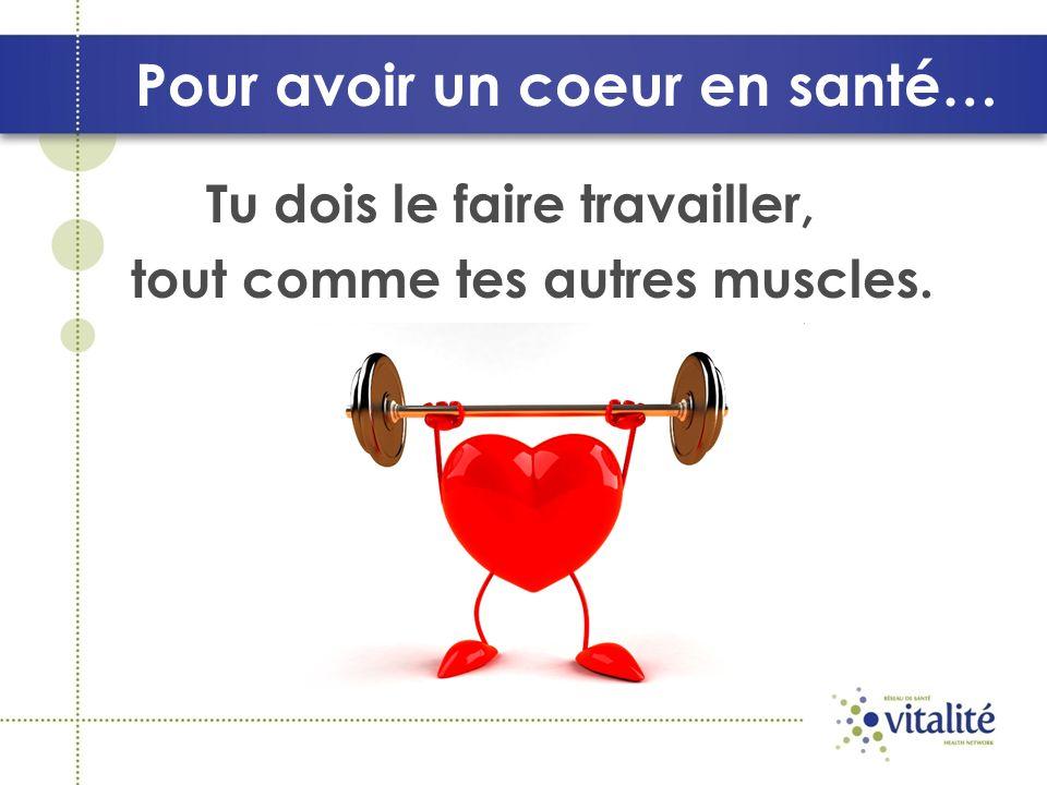 Pour avoir un coeur en santé… Tu dois le faire travailler, tout comme tes autres muscles.