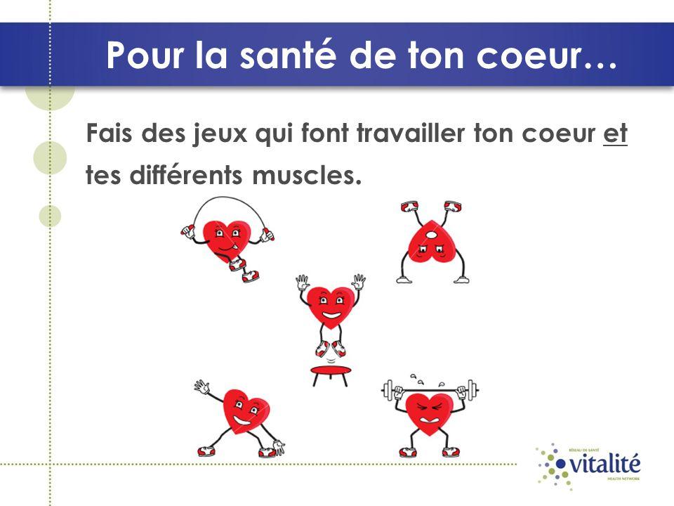 Pour la santé de ton coeur… Fais des jeux qui font travailler ton coeur et tes différents muscles.