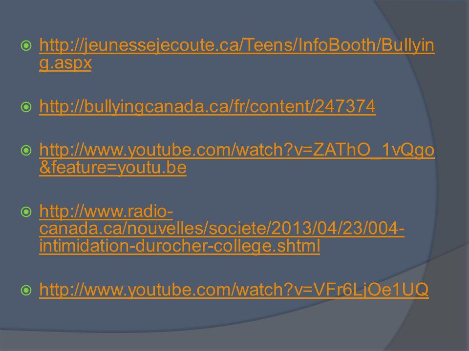 http://jeunessejecoute.ca/Teens/InfoBooth/Bullyin g.aspx http://jeunessejecoute.ca/Teens/InfoBooth/Bullyin g.aspx http://bullyingcanada.ca/fr/content/247374 http://www.youtube.com/watch?v=ZAThO_1vQgo &feature=youtu.be http://www.youtube.com/watch?v=ZAThO_1vQgo &feature=youtu.be http://www.radio- canada.ca/nouvelles/societe/2013/04/23/004- intimidation-durocher-college.shtml http://www.radio- canada.ca/nouvelles/societe/2013/04/23/004- intimidation-durocher-college.shtml http://www.youtube.com/watch?v=VFr6LjOe1UQ