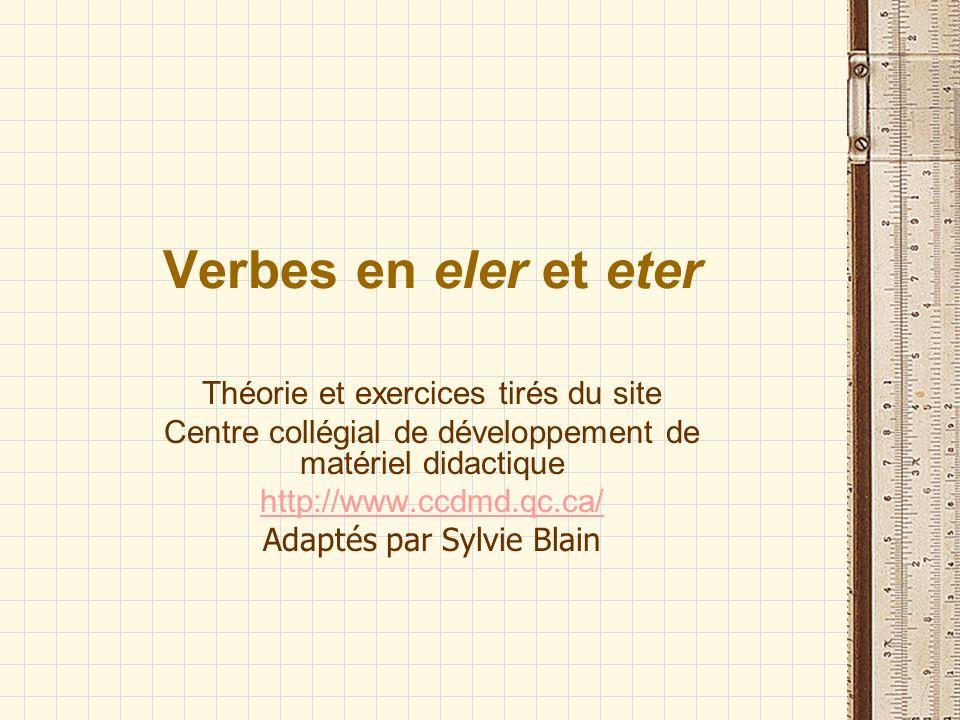 Verbes en eler et eter Théorie et exercices tirés du site Centre collégial de développement de matériel didactique http://www.ccdmd.qc.ca/ Adaptés par