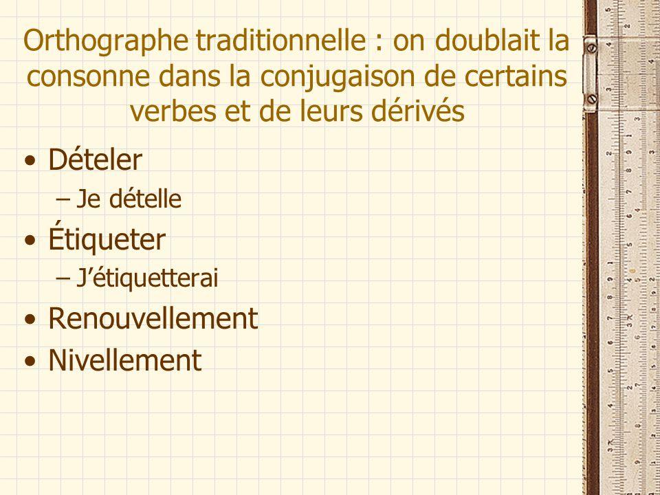 Orthographe traditionnelle : on doublait la consonne dans la conjugaison de certains verbes et de leurs dérivés Dételer –Je dételle Étiqueter –Jétique