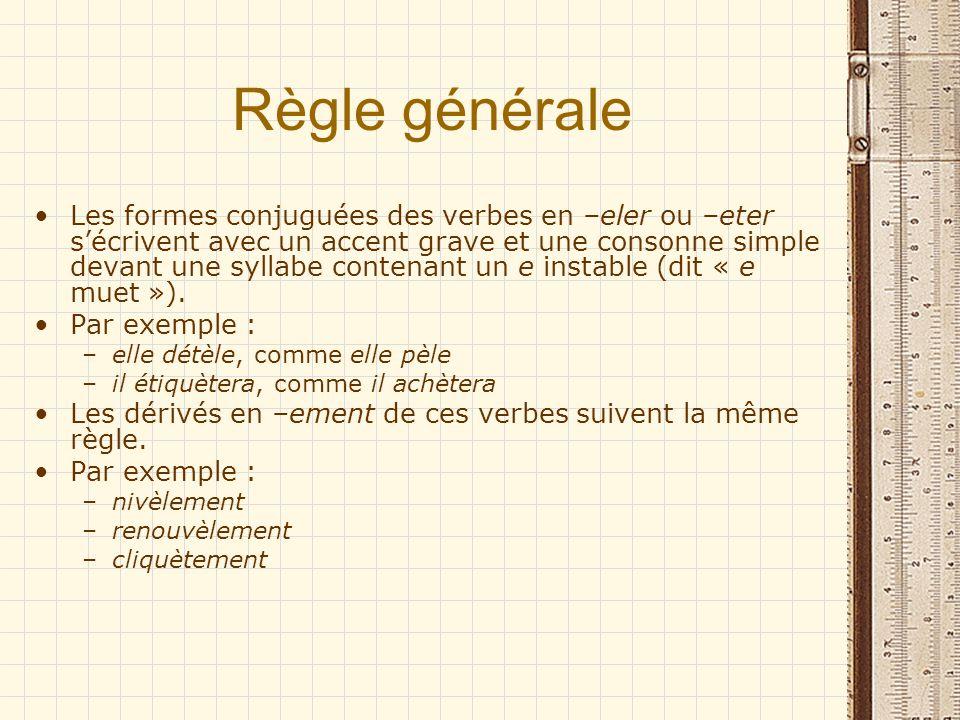 Règle générale Les formes conjuguées des verbes en –eler ou –eter sécrivent avec un accent grave et une consonne simple devant une syllabe contenant u