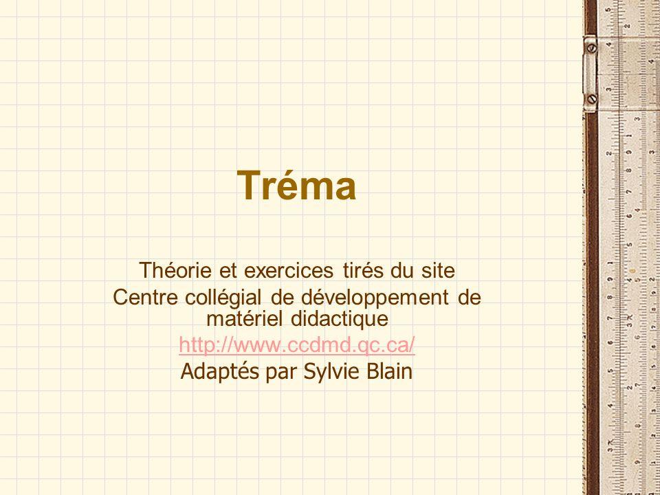 Tréma Théorie et exercices tirés du site Centre collégial de développement de matériel didactique http://www.ccdmd.qc.ca/ Adaptés par Sylvie Blain