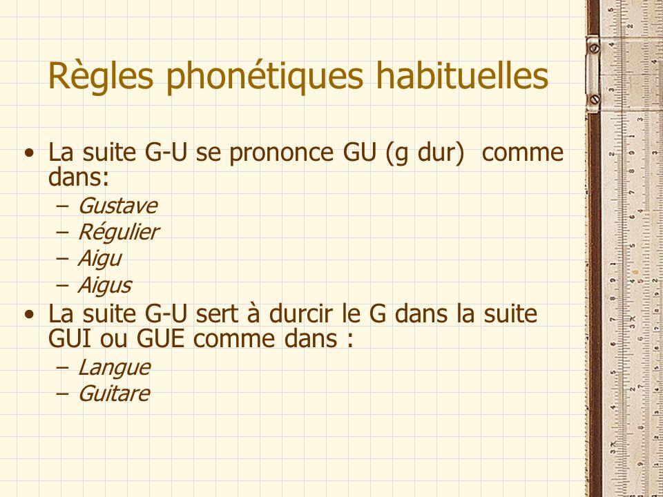 Règles phonétiques habituelles La suite G-U se prononce GU (g dur) comme dans: –Gustave –Régulier –Aigu –Aigus La suite G-U sert à durcir le G dans la