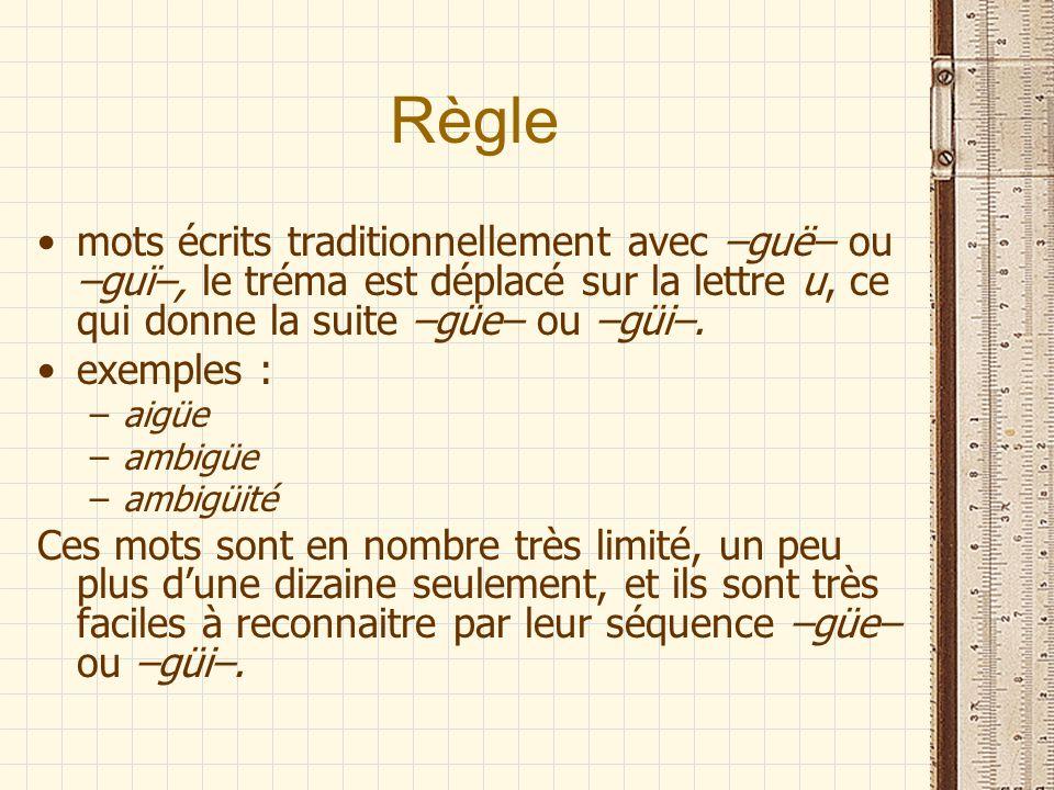 Règle mots écrits traditionnellement avec –guë– ou –guï–, le tréma est déplacé sur la lettre u, ce qui donne la suite –güe– ou –güi–. exemples : –aigü