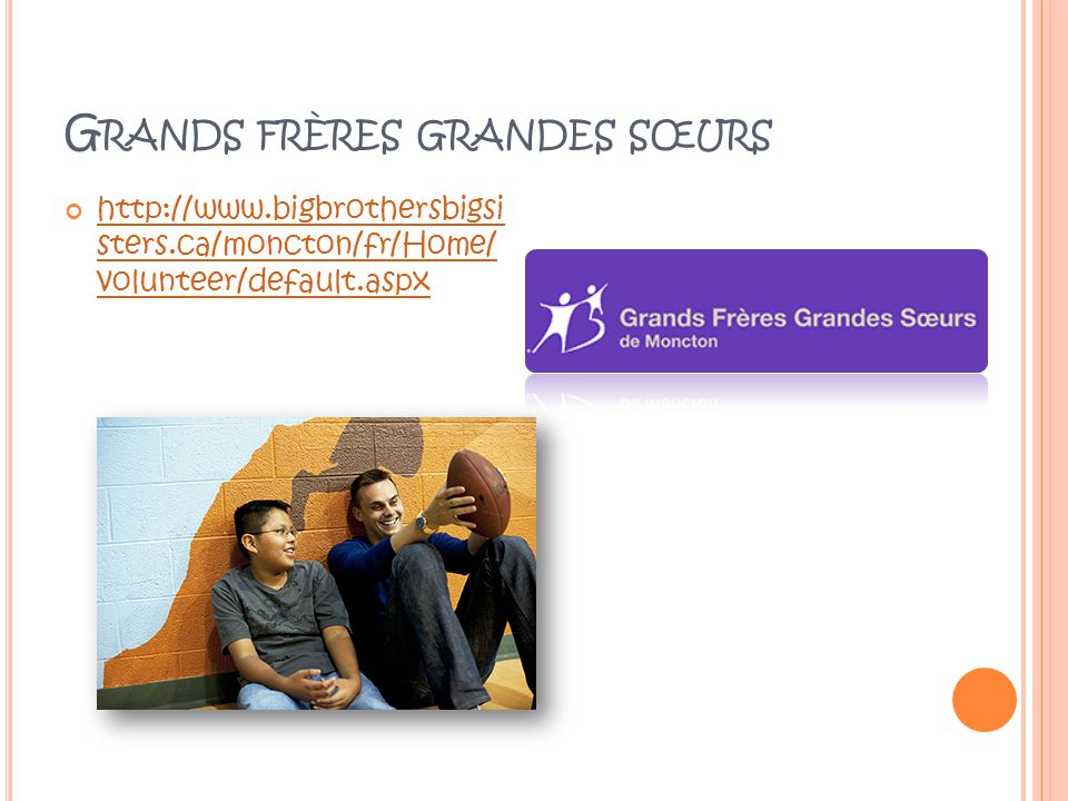 G RANDS FRÈRES GRANDES SŒURS http://www.bigbrothersbigsi sters.ca/moncton/fr/Home/ volunteer/default.aspx http://www.bigbrothersbigsi sters.ca/moncton