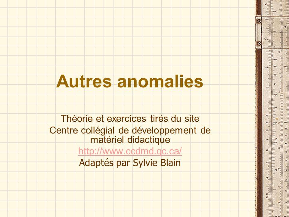 Autres anomalies Théorie et exercices tirés du site Centre collégial de développement de matériel didactique http://www.ccdmd.qc.ca/ Adaptés par Sylvie Blain