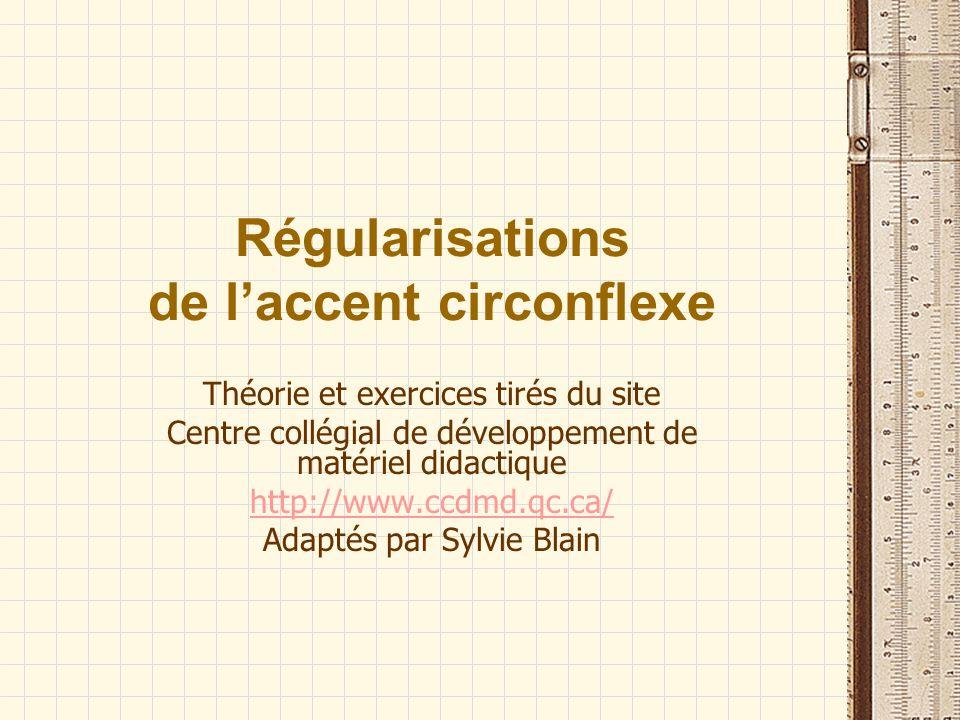 Régularisations de laccent circonflexe Théorie et exercices tirés du site Centre collégial de développement de matériel didactique http://www.ccdmd.qc.ca/ Adaptés par Sylvie Blain
