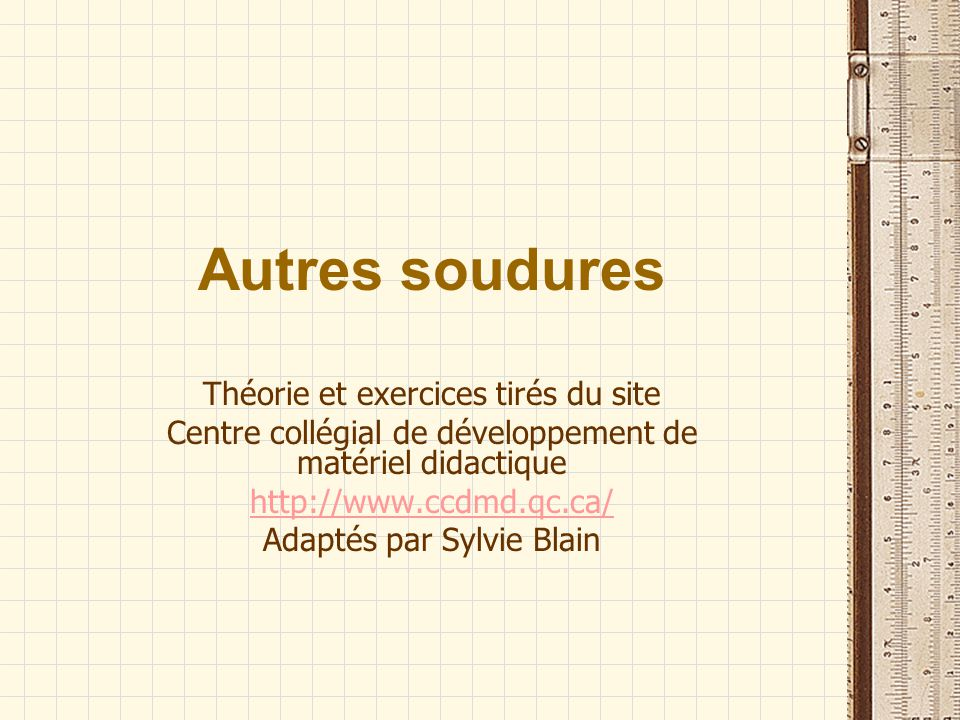 Autres soudures Théorie et exercices tirés du site Centre collégial de développement de matériel didactique http://www.ccdmd.qc.ca/ Adaptés par Sylvie