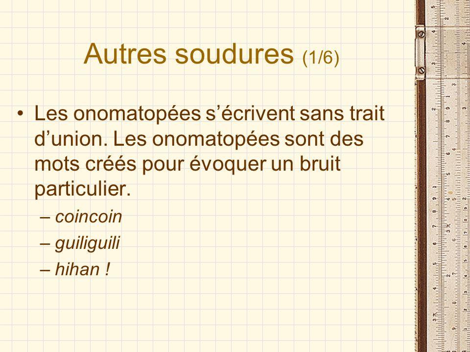 Autres soudures (1/6) Les onomatopées sécrivent sans trait dunion. Les onomatopées sont des mots créés pour évoquer un bruit particulier. –coincoin –g