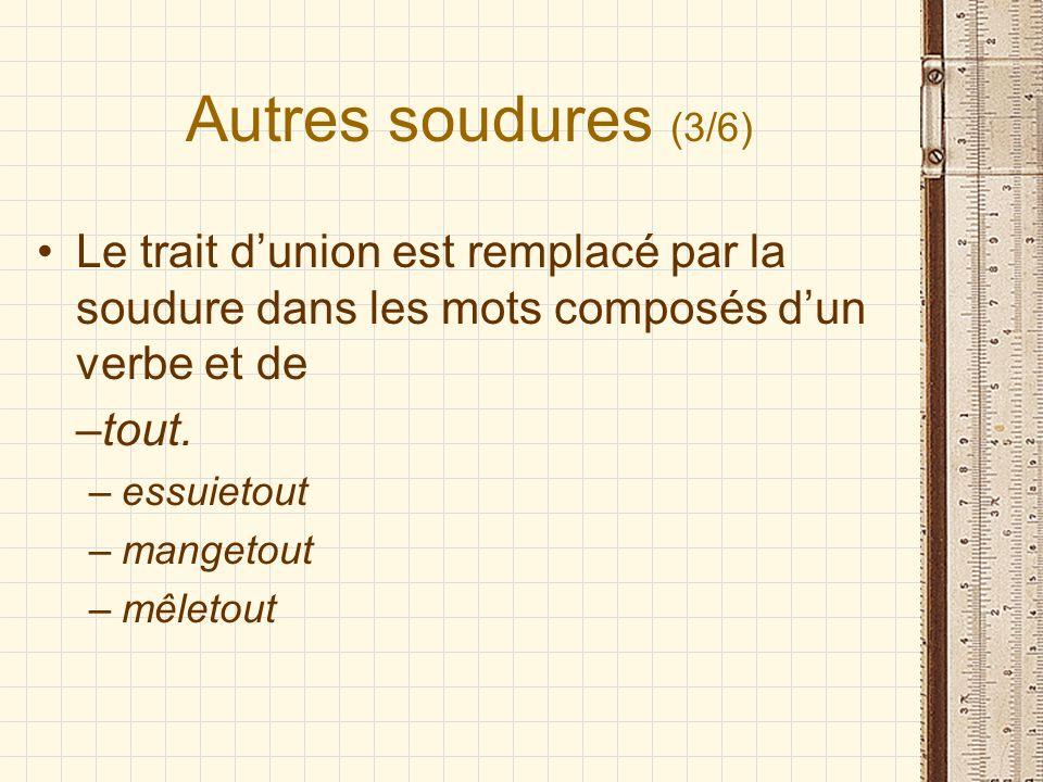 Autres soudures (3/6) Le trait dunion est remplacé par la soudure dans les mots composés dun verbe et de –tout. –essuietout –mangetout –mêletout