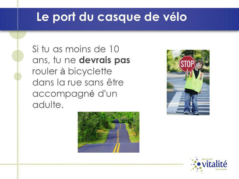 Le port du casque de v é lo Si tu as moins de 10 ans, tu ne devrais pas rouler à bicyclette dans la rue sans être accompagn é d un adulte.