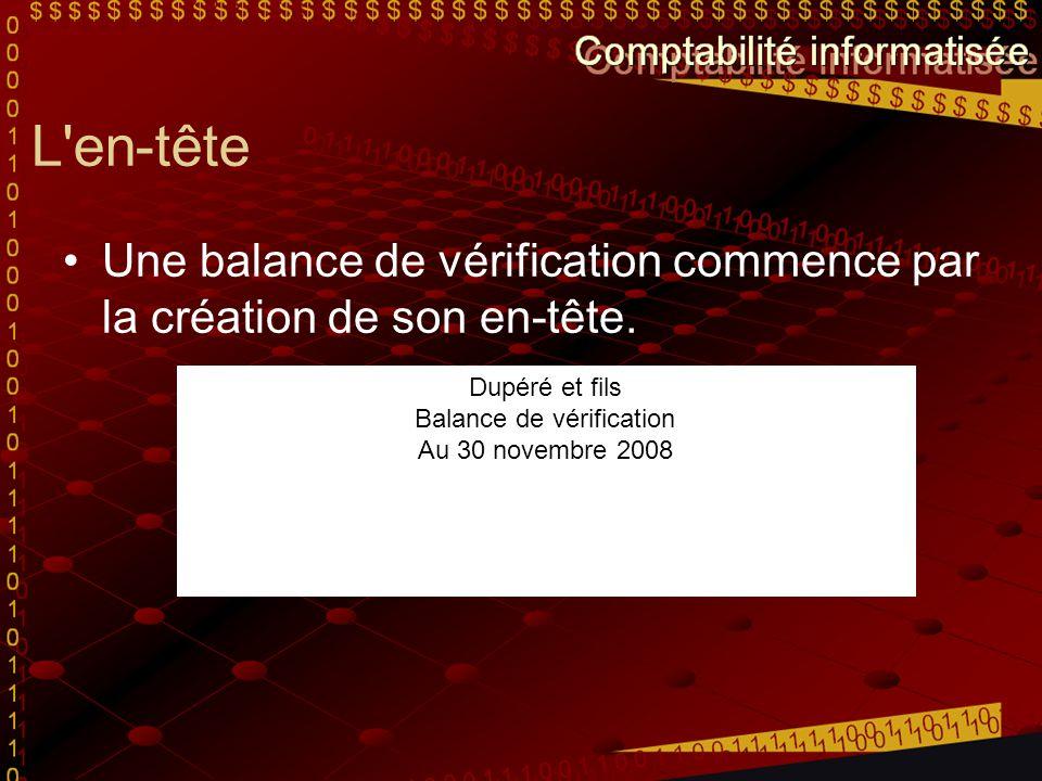 L'en-tête Une balance de vérification commence par la création de son en-tête. Dupéré et fils Balance de vérification Au 30 novembre 2008