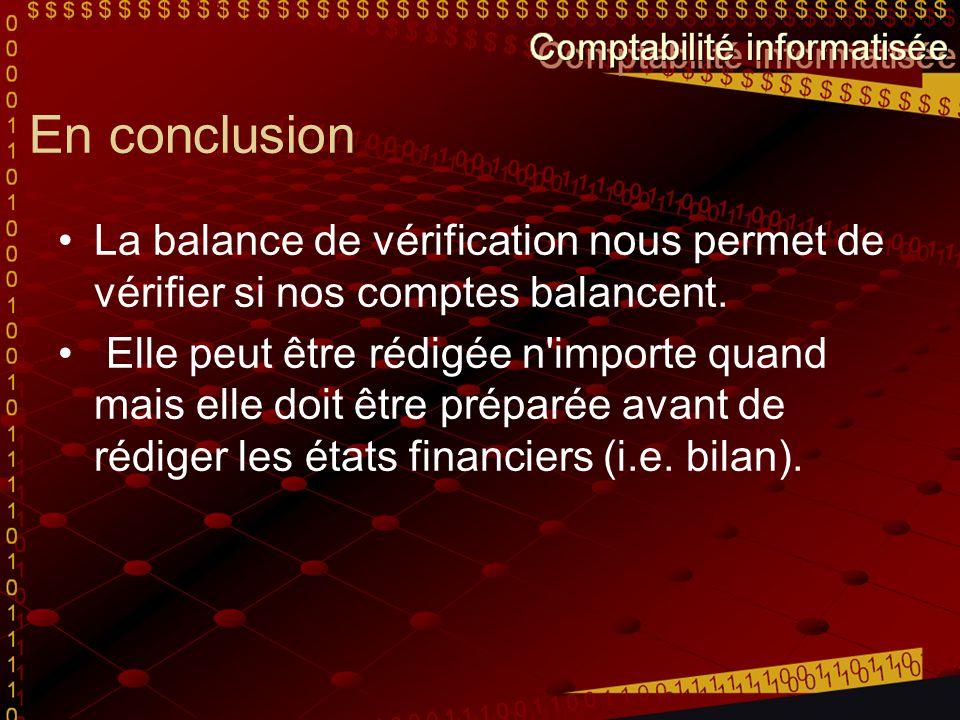 En conclusion La balance de vérification nous permet de vérifier si nos comptes balancent. Elle peut être rédigée n'importe quand mais elle doit être