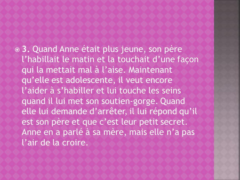 3. Quand Anne était plus jeune, son père lhabillait le matin et la touchait dune façon qui la mettait mal à laise. Maintenant quelle est adolescente,