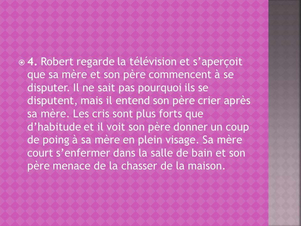 4. Robert regarde la télévision et saperçoit que sa mère et son père commencent à se disputer. Il ne sait pas pourquoi ils se disputent, mais il enten