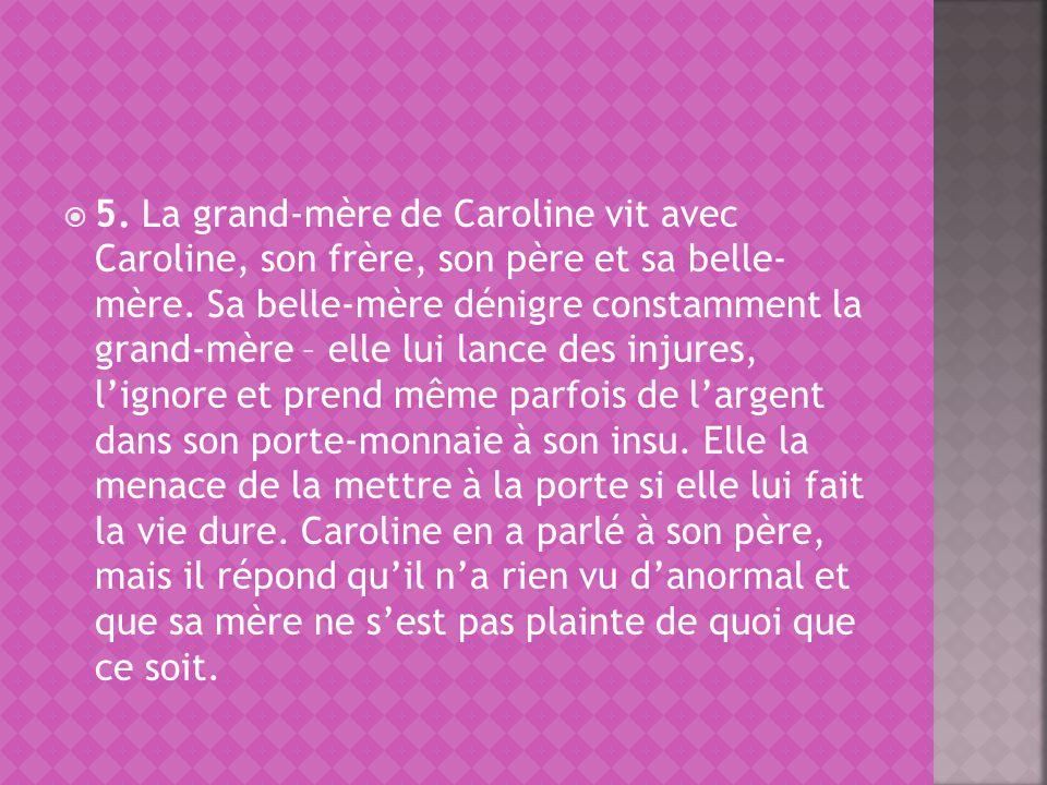 5. La grand-mère de Caroline vit avec Caroline, son frère, son père et sa belle- mère. Sa belle-mère dénigre constamment la grand-mère – elle lui lanc