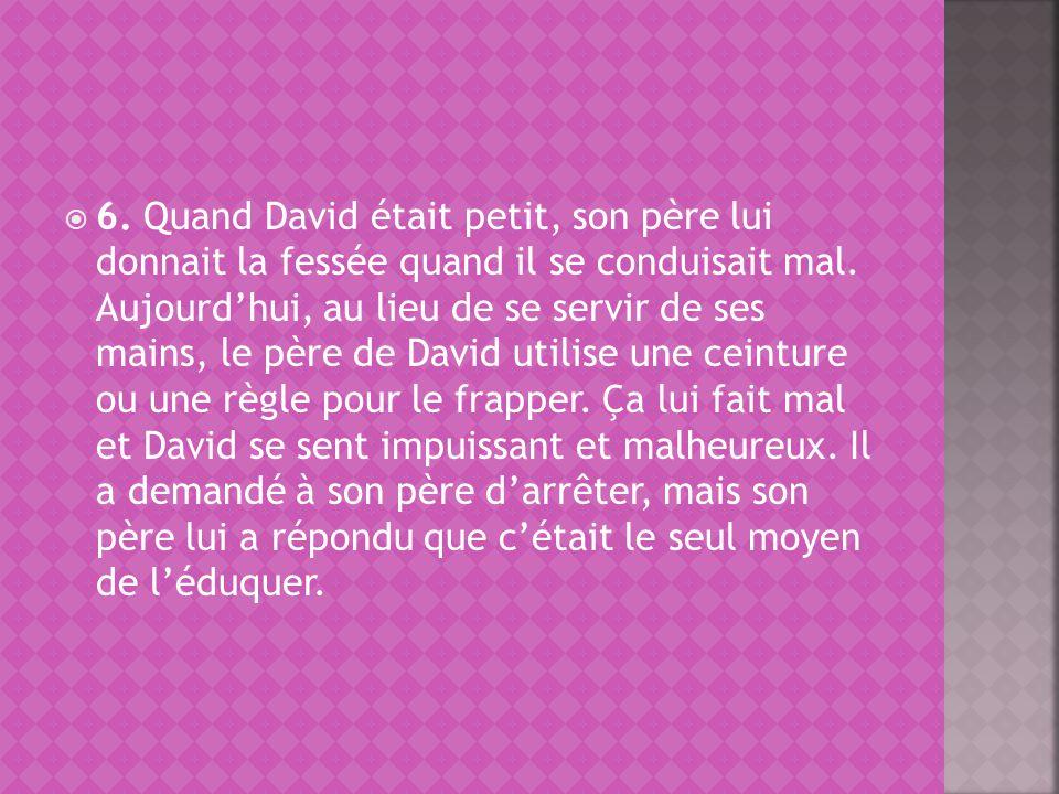 6. Quand David était petit, son père lui donnait la fessée quand il se conduisait mal. Aujourdhui, au lieu de se servir de ses mains, le père de David
