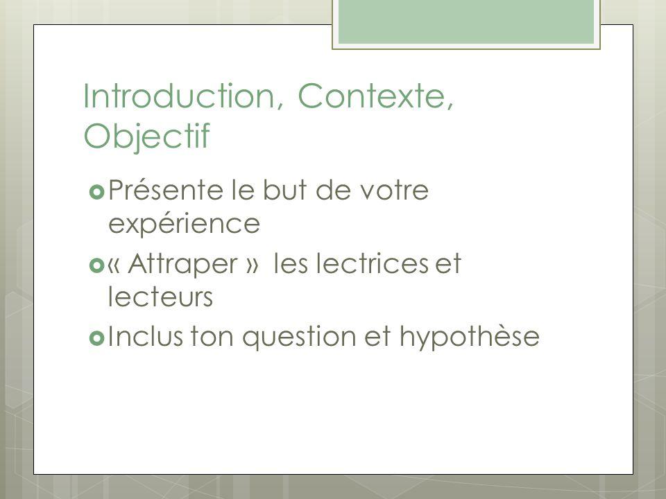 Introduction, Contexte, Objectif Présente le but de votre expérience « Attraper » les lectrices et lecteurs Inclus ton question et hypothèse