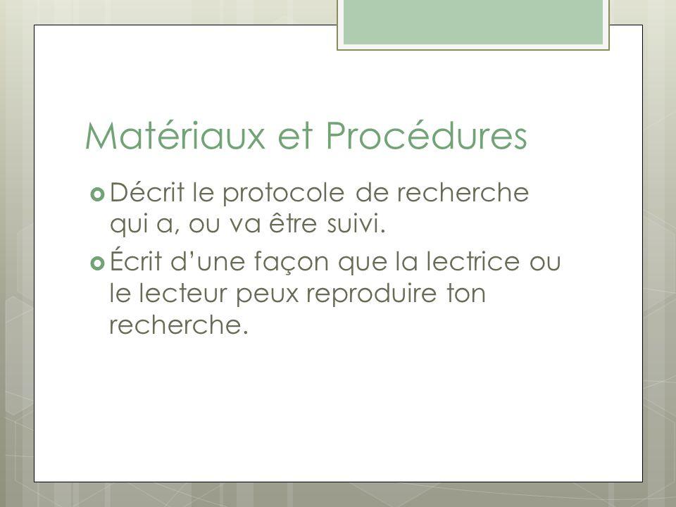 Matériaux et Procédures Décrit le protocole de recherche qui a, ou va être suivi. Écrit dune façon que la lectrice ou le lecteur peux reproduire ton r