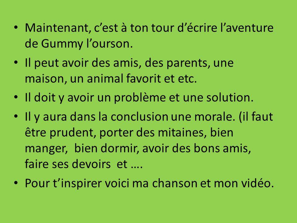 Maintenant, cest à ton tour décrire laventure de Gummy lourson. Il peut avoir des amis, des parents, une maison, un animal favorit et etc. Il doit y a
