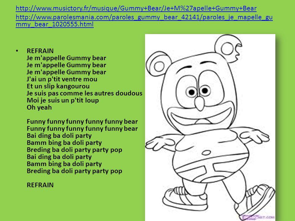 http://www.musictory.fr/musique/Gummy+Bear/Je+M%27apelle+Gummy+Bear http://www.parolesmania.com/paroles_gummy_bear_42141/paroles_je_mapelle_gu mmy_bear_1020555.html REFRAIN Je m appelle Gummy bear Je m appelle Gummy bear Je m appelle Gummy bear J ai un p tit ventre mou Et un slip kangourou Je suis pas comme les autres doudous Moi je suis un p tit loup Oh yeah Funny funny funny funny funny bear Funny funny funny funny funny bear Bai ding ba doli party Bamm bing ba doli party Breding ba doli party party pop Bai ding ba doli party Bamm bing ba doli party Breding ba doli party party pop REFRAIN