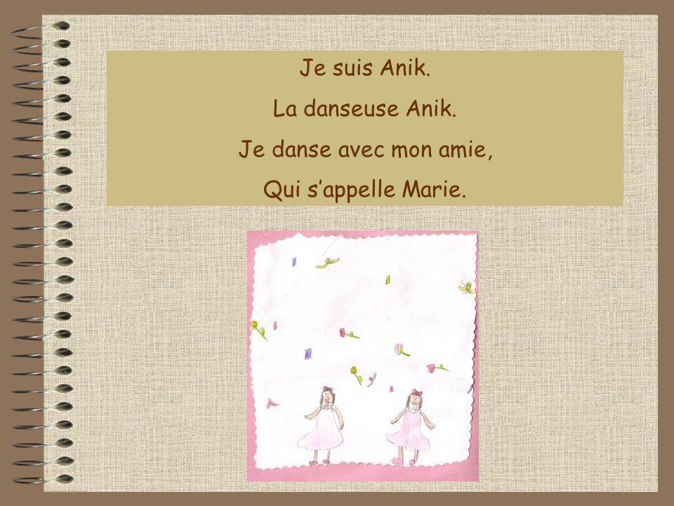 Je suis Anik. La danseuse Anik. Je danse avec mon amie, Qui sappelle Marie.