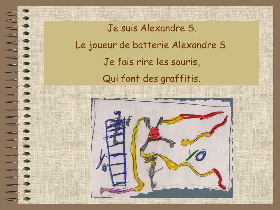 Je suis Alexandre S. Le joueur de batterie Alexandre S. Je fais rire les souris, Qui font des graffitis.