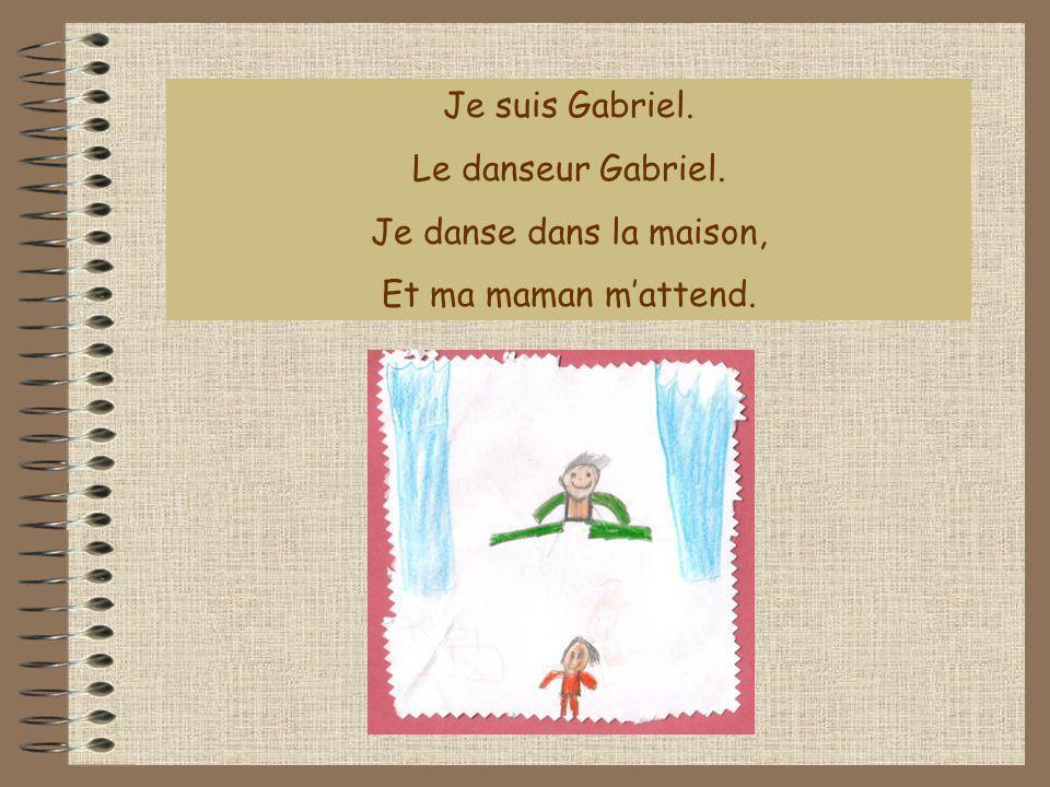 Je suis Gabriel. Le danseur Gabriel. Je danse dans la maison, Et ma maman mattend.