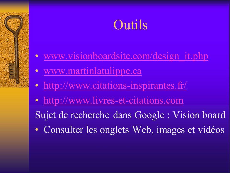 Outils www.visionboardsite.com/design_it.php www.martinlatulippe.ca http://www.citations-inspirantes.fr/ http://www.livres-et-citations.com Sujet de recherche dans Google : Vision board Consulter les onglets Web, images et vidéos