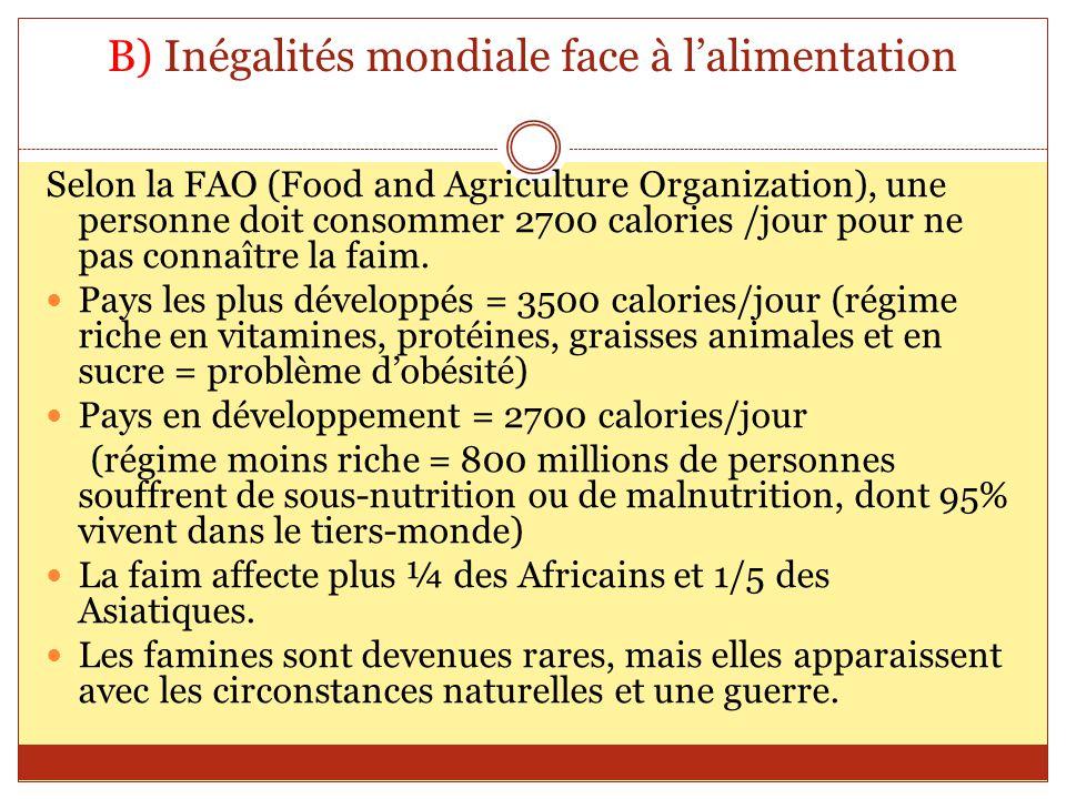 B) Inégalités mondiale face à lalimentation Selon la FAO (Food and Agriculture Organization), une personne doit consommer 2700 calories /jour pour ne
