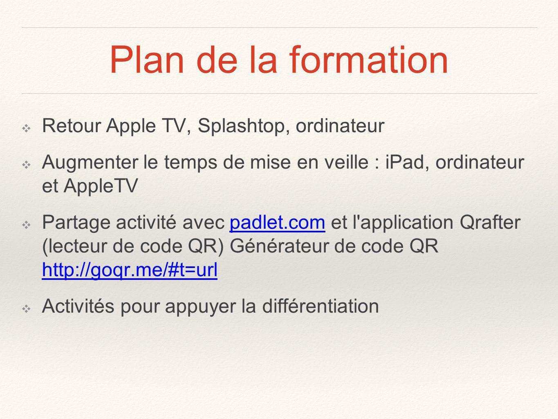 Plan de la formation Retour Apple TV, Splashtop, ordinateur Augmenter le temps de mise en veille : iPad, ordinateur et AppleTV Partage activité avec padlet.com et l application Qrafter (lecteur de code QR) Générateur de code QR http://goqr.me/#t=urlpadlet.com http://goqr.me/#t=url Activités pour appuyer la différentiation