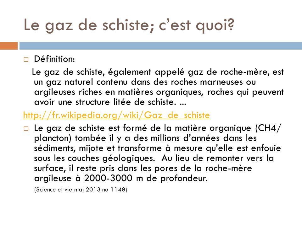 Le gaz de schiste; cest quoi? Définition: Le gaz de schiste, également appelé gaz de roche-mère, est un gaz naturel contenu dans des roches marneuses