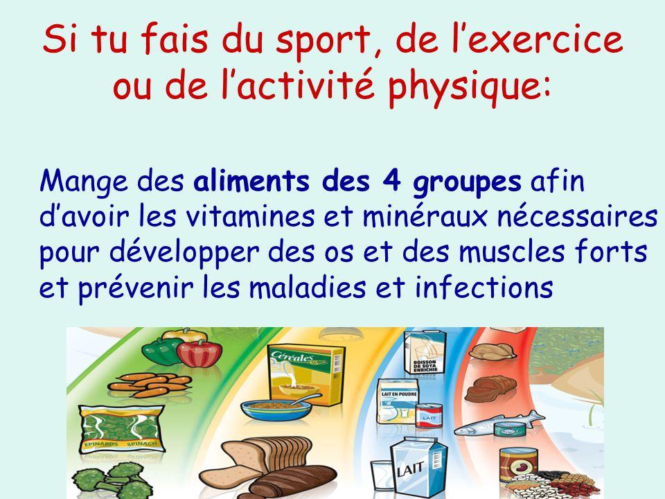 Si tu fais du sport, de lexercice ou de lactivité physique: Mange des aliments des 4 groupes afin davoir les vitamines et minéraux nécessaires pour dé