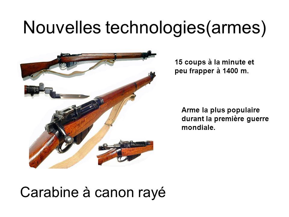 Nouvelles technologies(armes) 15 coups à la minute et peu frapper à 1400 m. Arme la plus populaire durant la première guerre mondiale. Carabine à cano