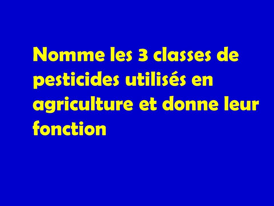 Nomme les 3 classes de pesticides utilisés en agriculture et donne leur fonction