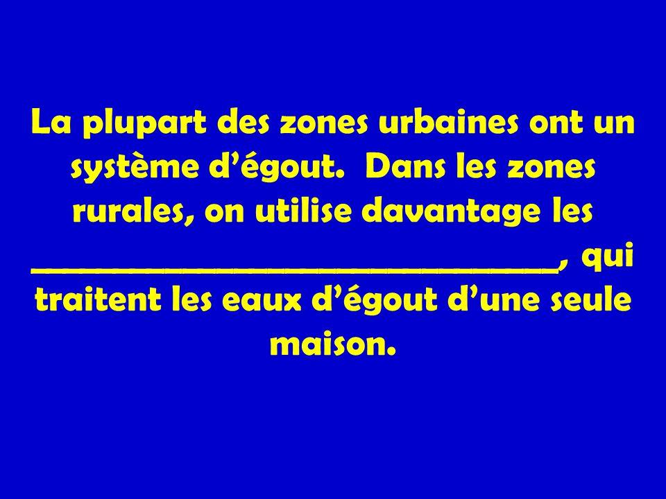 La plupart des zones urbaines ont un système dégout. Dans les zones rurales, on utilise davantage les _______________________________, qui traitent le
