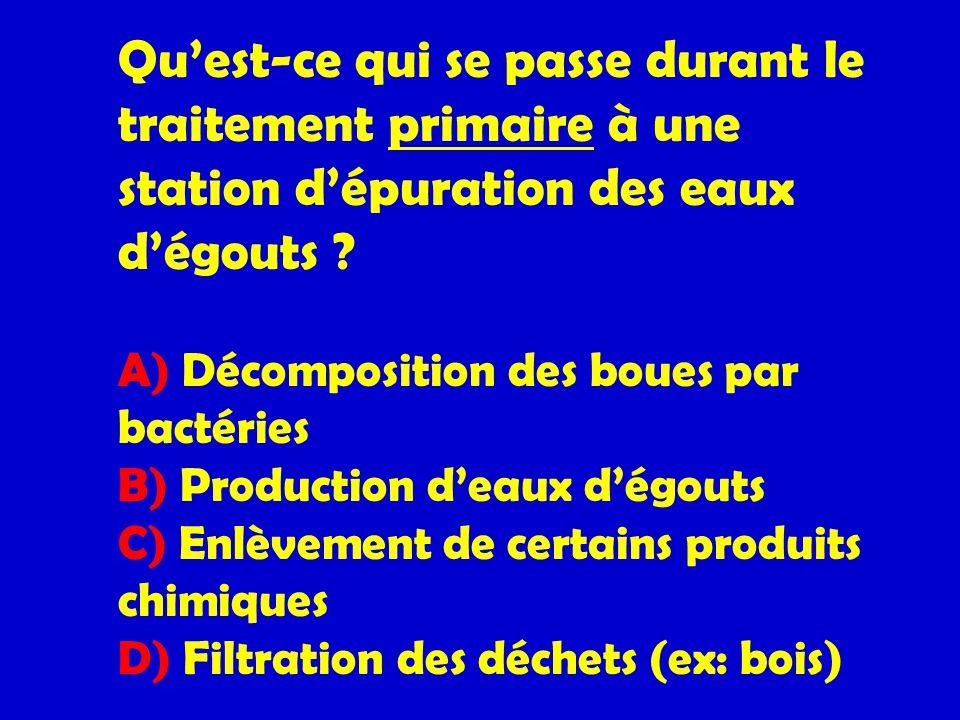 Quest-ce qui se passe durant le traitement primaire à une station dépuration des eaux dégouts ? A) Décomposition des boues par bactéries B) Production