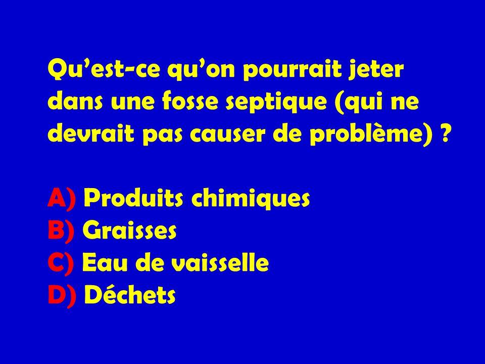Quest-ce quon pourrait jeter dans une fosse septique (qui ne devrait pas causer de problème) ? A) Produits chimiques B) Graisses C) Eau de vaisselle D