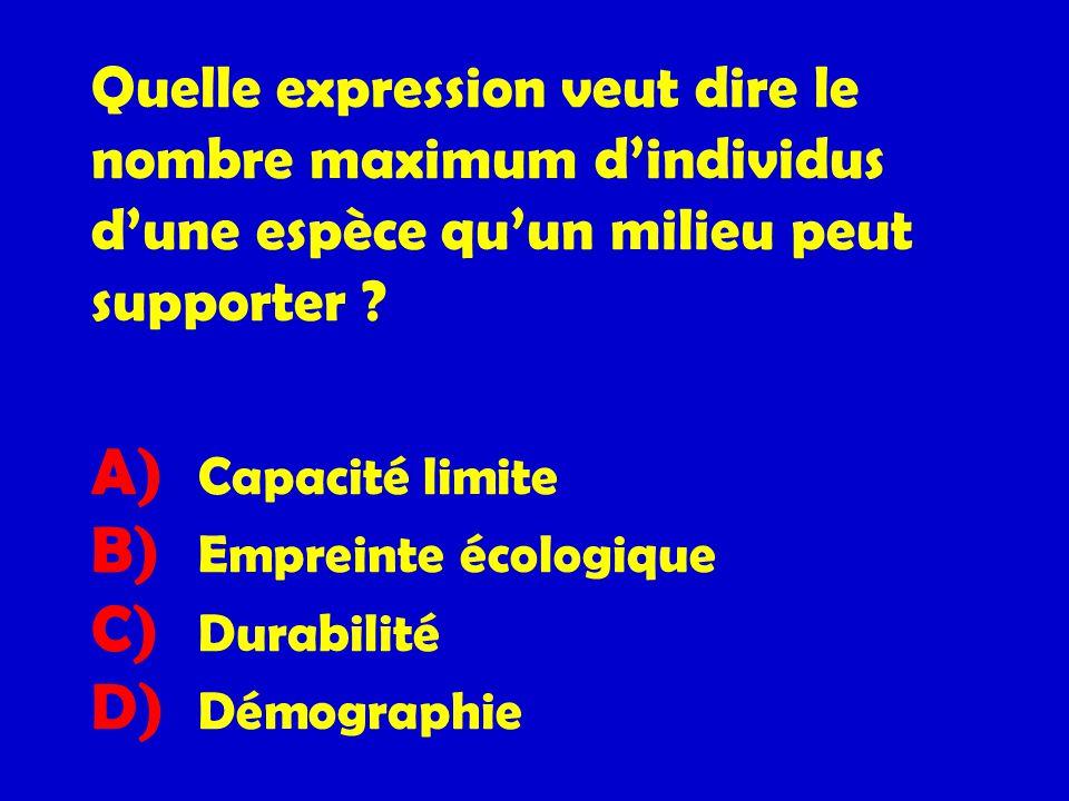 Quelle expression veut dire le nombre maximum dindividus dune espèce quun milieu peut supporter ? A) Capacité limite B) Empreinte écologique C) Durabi