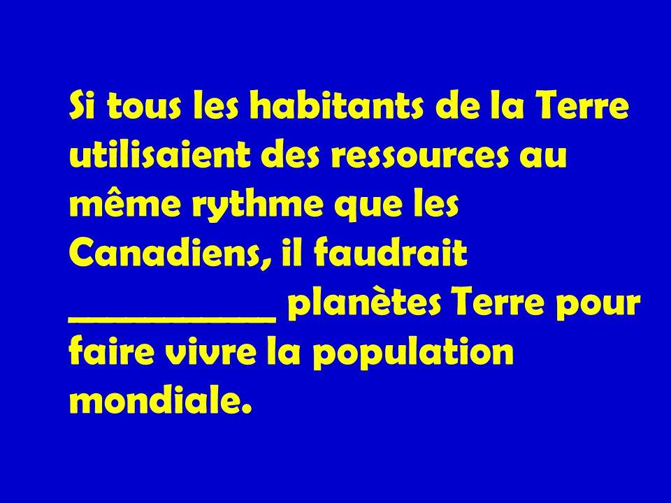 Si tous les habitants de la Terre utilisaient des ressources au même rythme que les Canadiens, il faudrait ___________ planètes Terre pour faire vivre